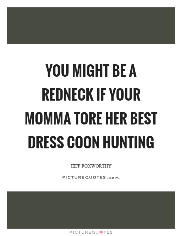 You might be a redneck if your momma tore her best dress coon hunting Picture Quote #1