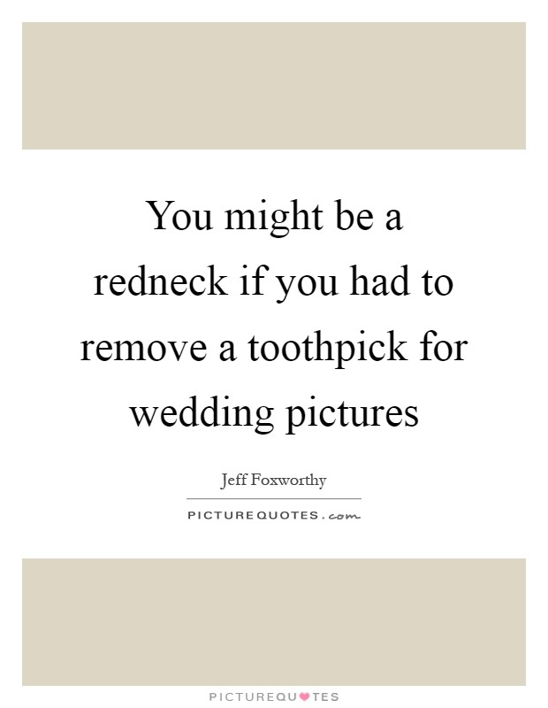 You might be a redneck if you had to remove a toothpick for wedding pictures Picture Quote #1