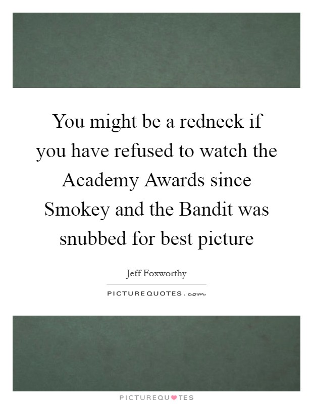 You might be a redneck if you have refused to watch the Academy Awards since Smokey and the Bandit was snubbed for best picture Picture Quote #1