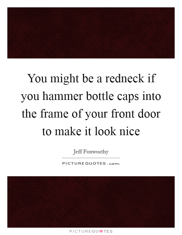 You might be a redneck if you hammer bottle caps into the frame of your front door to make it look nice Picture Quote #1