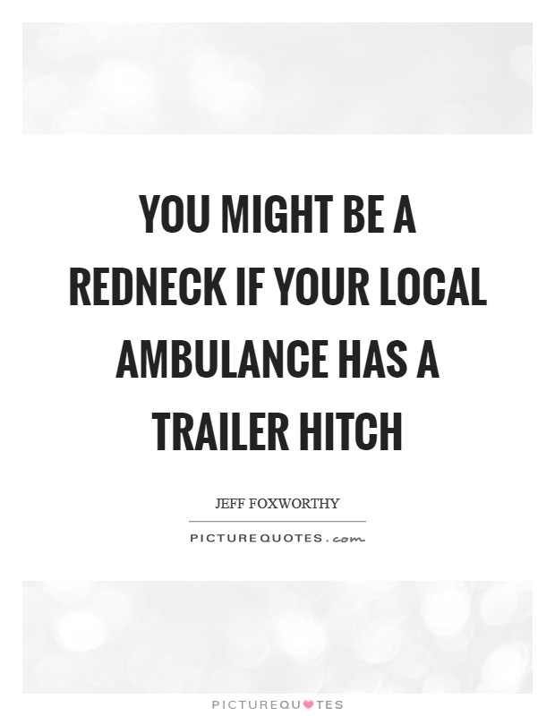You might be a redneck if your local ambulance has a trailer hitch Picture Quote #1