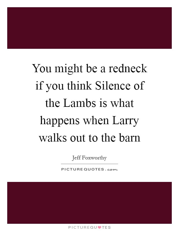 You might be a redneck if you think Silence of the Lambs is what happens when Larry walks out to the barn Picture Quote #1
