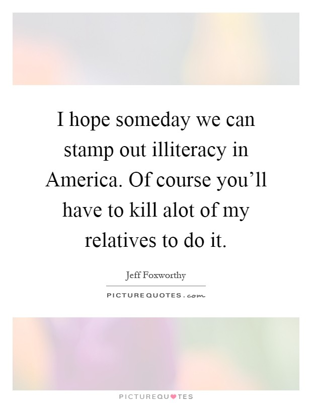 I hope someday we can stamp out illiteracy in America. Of course you'll have to kill alot of my relatives to do it Picture Quote #1