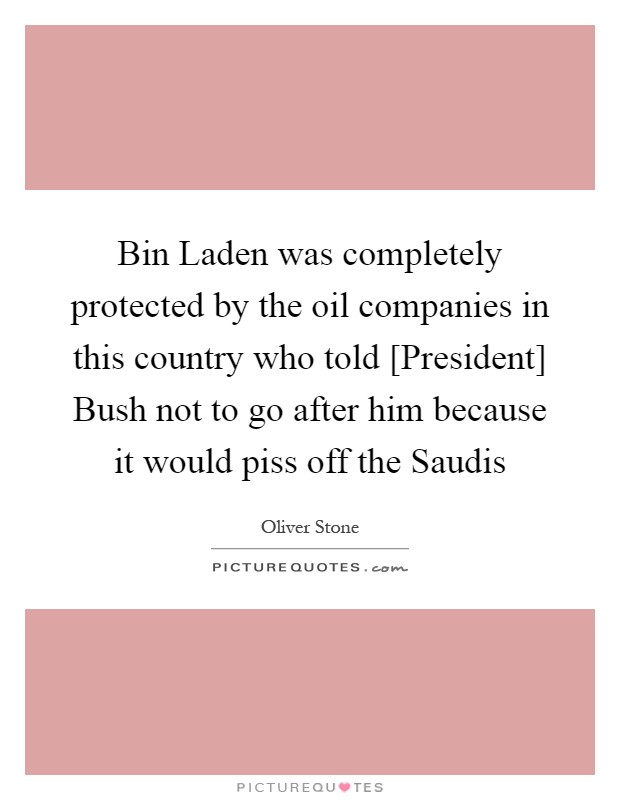 Bin Laden was completely protected by the oil companies in this country who told [President] Bush not to go after him because it would piss off the Saudis Picture Quote #1