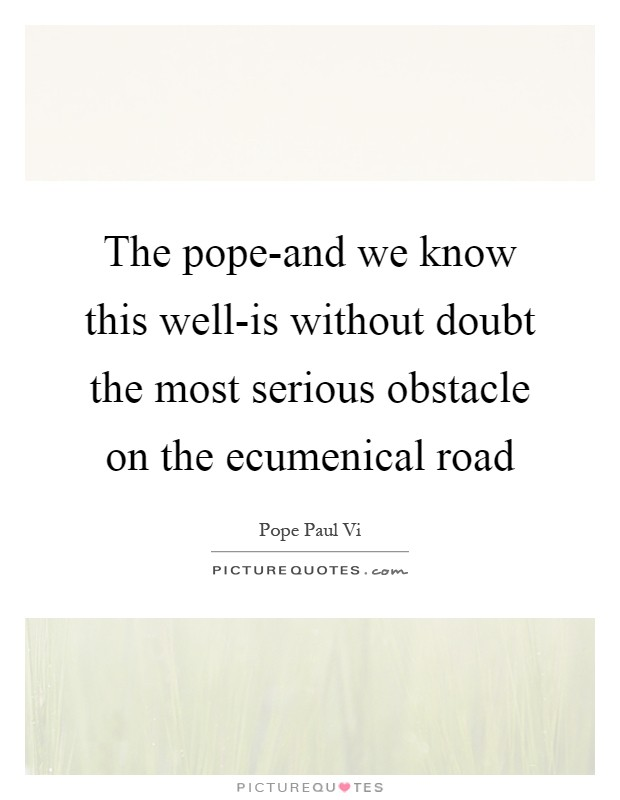 The pope-and we know this well-is without doubt the most serious obstacle on the ecumenical road Picture Quote #1