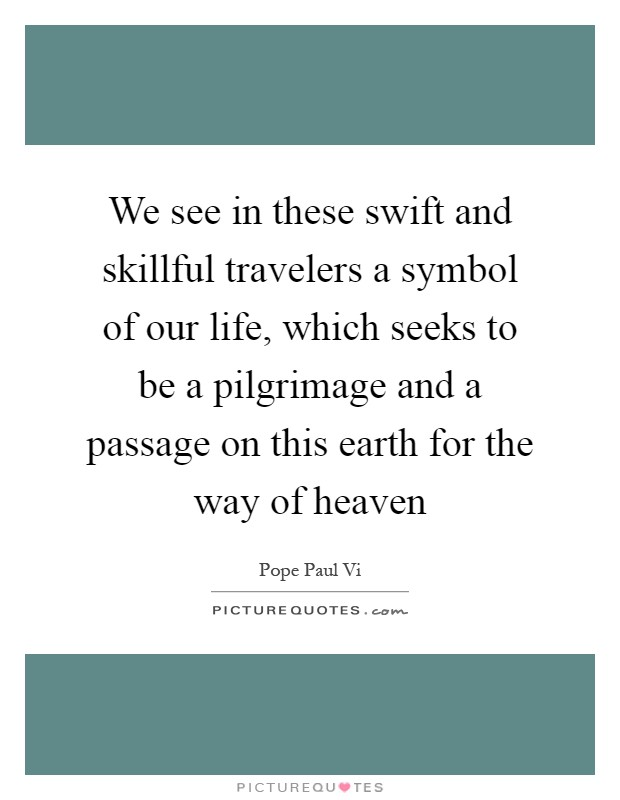 We see in these swift and skillful travelers a symbol of our life, which seeks to be a pilgrimage and a passage on this earth for the way of heaven Picture Quote #1