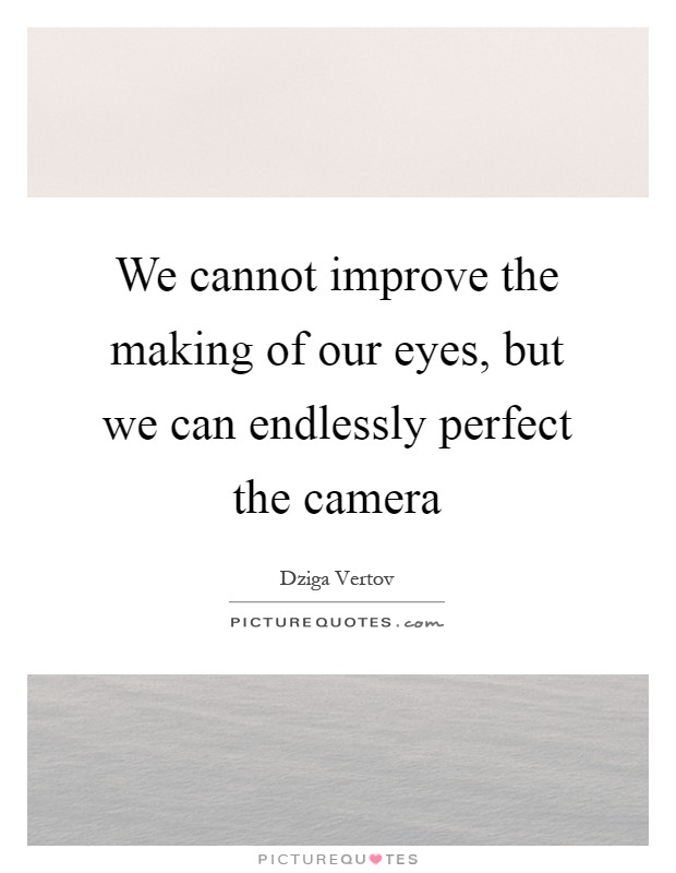 We cannot improve the making of our eyes, but we can endlessly perfect the camera Picture Quote #1