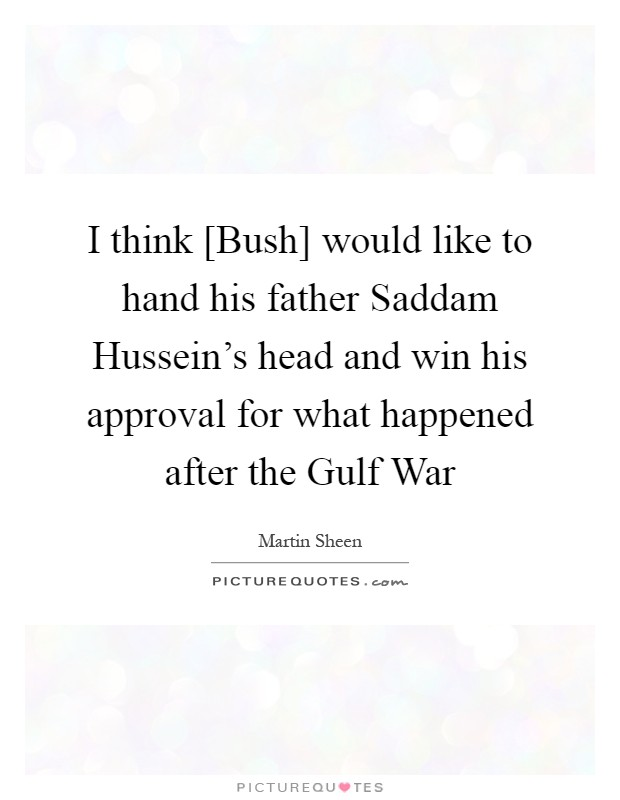 I think [Bush] would like to hand his father Saddam Hussein's head and win his approval for what happened after the Gulf War Picture Quote #1