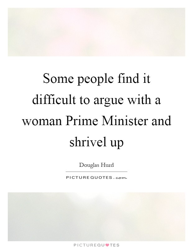 Some people find it difficult to argue with a woman Prime Minister and shrivel up Picture Quote #1