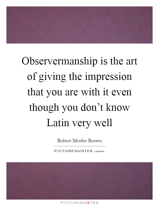 Observermanship is the art of giving the impression that you are with it even though you don't know Latin very well Picture Quote #1