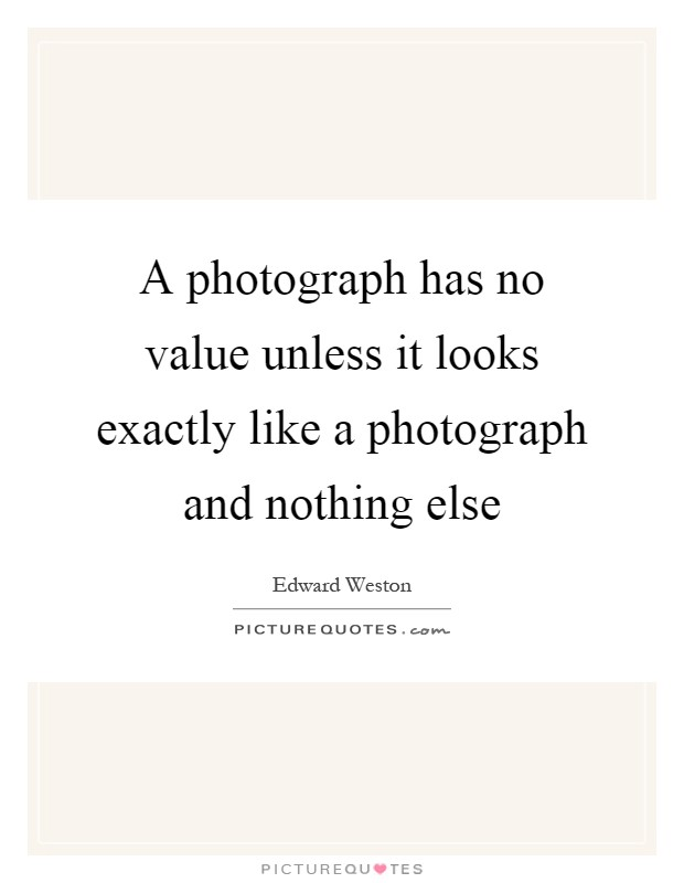A photograph has no value unless it looks exactly like a photograph and nothing else Picture Quote #1