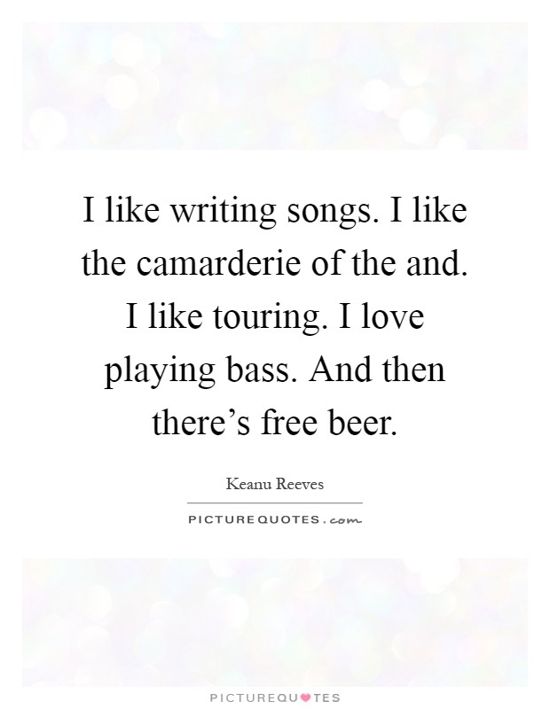 I like writing songs. I like the camarderie of the and. I like touring. I love playing bass. And then there's free beer Picture Quote #1