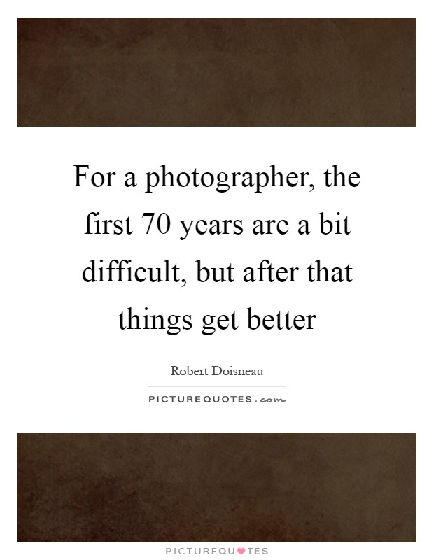 For a photographer, the first 70 years are a bit difficult, but after that things get better Picture Quote #1