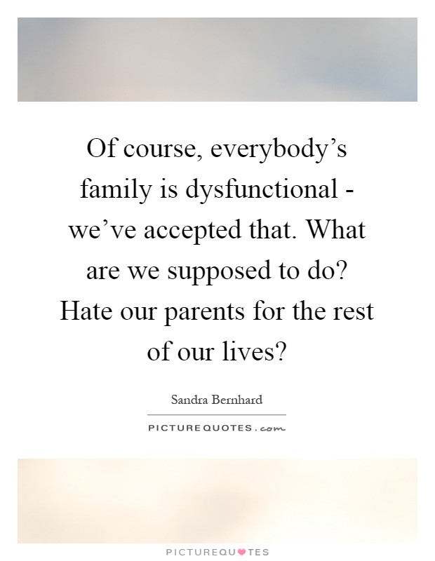 Of course, everybody's family is dysfunctional - we've accepted that. What are we supposed to do? Hate our parents for the rest of our lives? Picture Quote #1