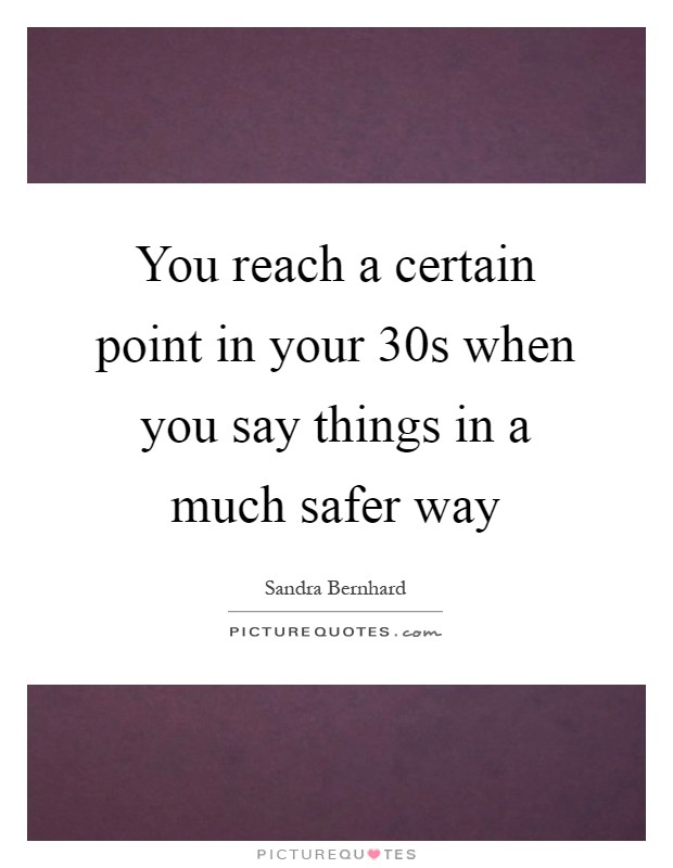 You reach a certain point in your 30s when you say things in a much safer way Picture Quote #1