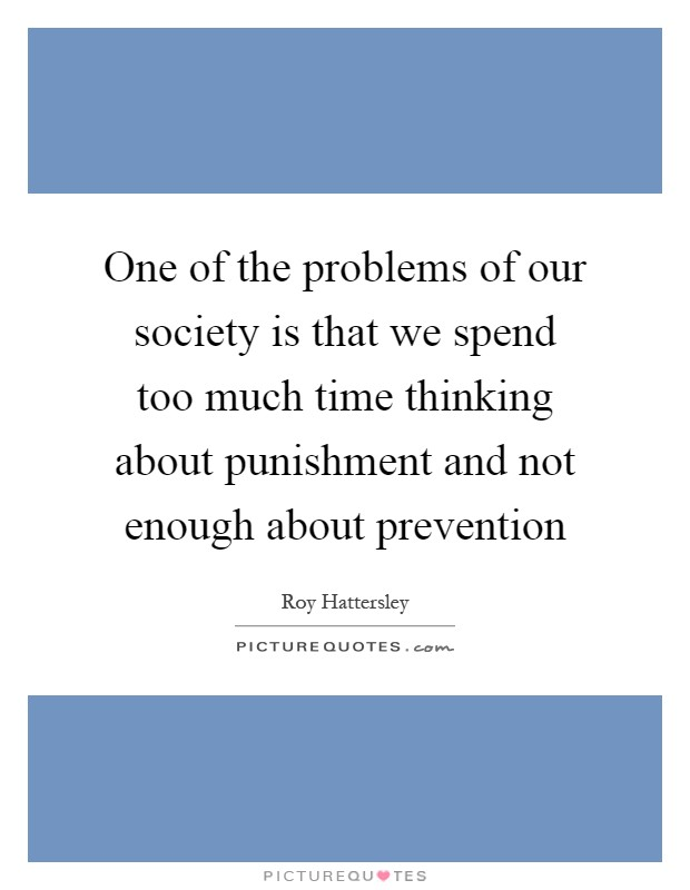 One of the problems of our society is that we spend too much time thinking about punishment and not enough about prevention Picture Quote #1