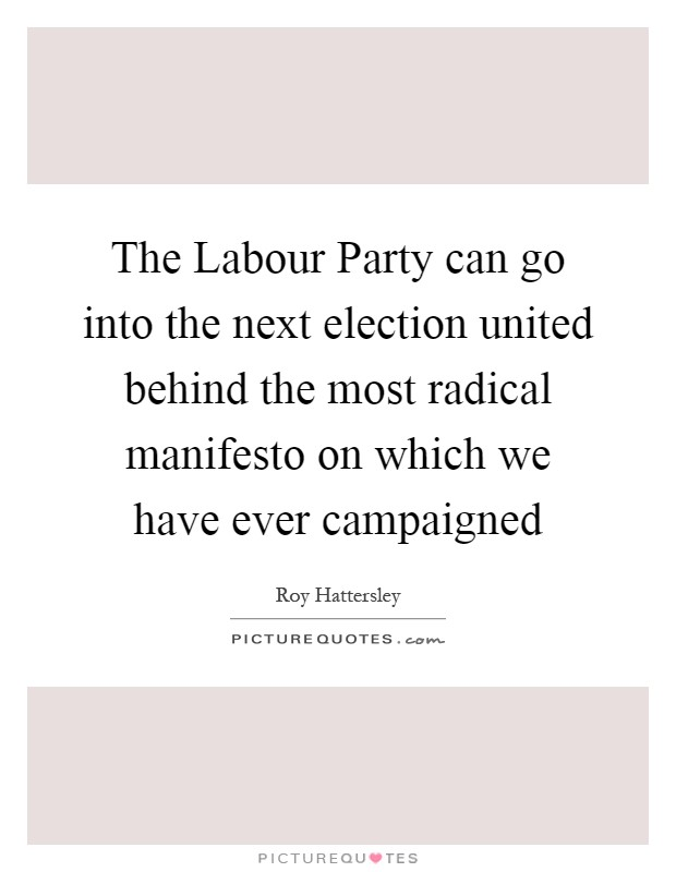 The Labour Party can go into the next election united behind the most radical manifesto on which we have ever campaigned Picture Quote #1