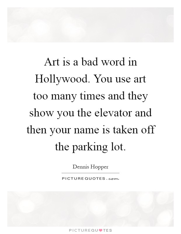 Art is a bad word in Hollywood. You use art too many times and they show you the elevator and then your name is taken off the parking lot Picture Quote #1