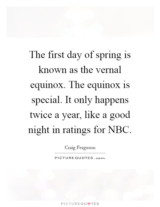 The first day of spring is known as the vernal equinox. The equinox is special. It only happens twice a year, like a good night in ratings for NBC Picture Quote #1