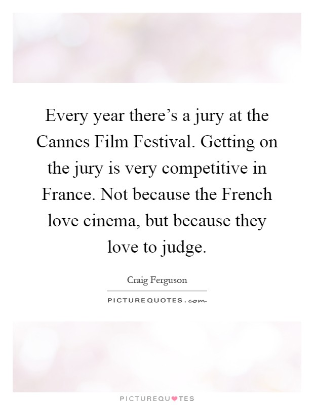 Every year there's a jury at the Cannes Film Festival. Getting on the jury is very competitive in France. Not because the French love cinema, but because they love to judge Picture Quote #1