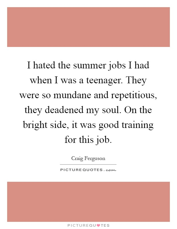 I hated the summer jobs I had when I was a teenager. They were so mundane and repetitious, they deadened my soul. On the bright side, it was good training for this job Picture Quote #1