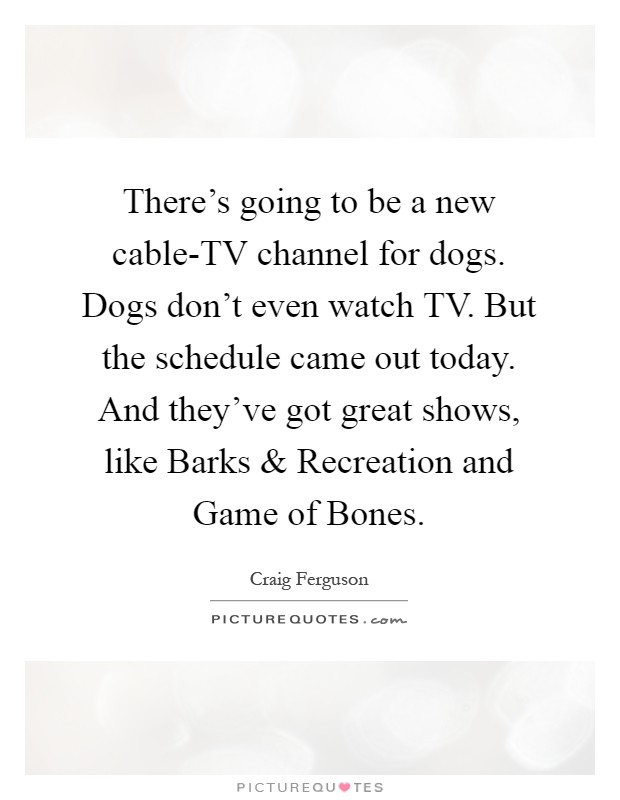 There's going to be a new cable-TV channel for dogs. Dogs don't even watch TV. But the schedule came out today. And they've got great shows, like Barks and Recreation and Game of Bones Picture Quote #1