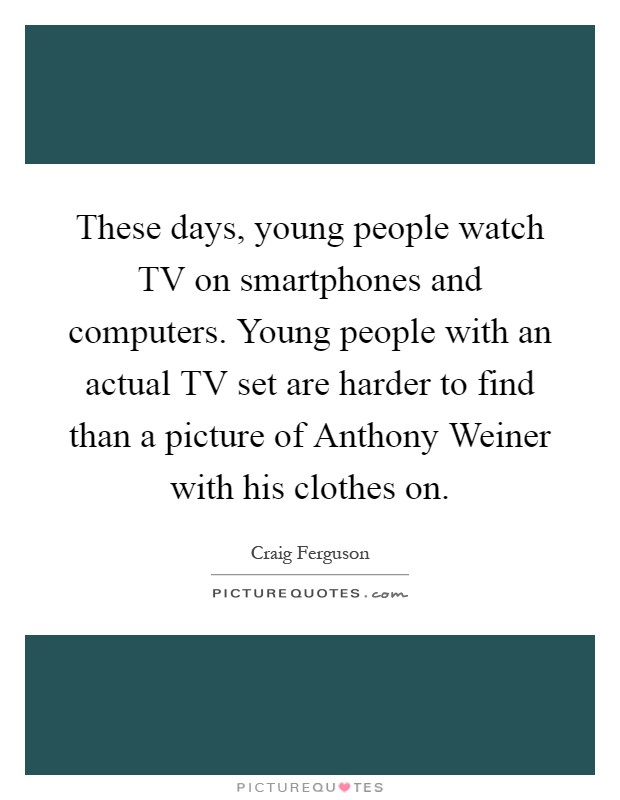 These days, young people watch TV on smartphones and computers. Young people with an actual TV set are harder to find than a picture of Anthony Weiner with his clothes on Picture Quote #1