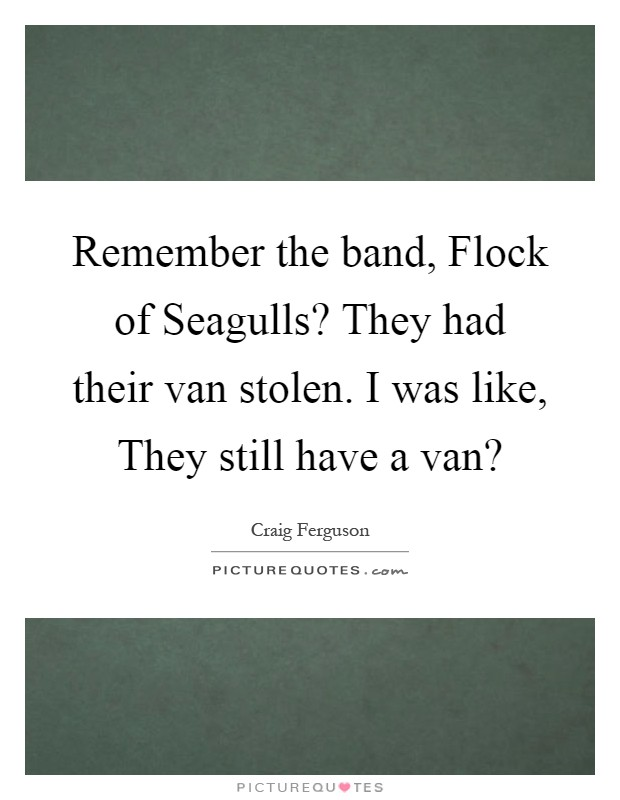 Remember the band, Flock of Seagulls? They had their van stolen. I was like, They still have a van? Picture Quote #1