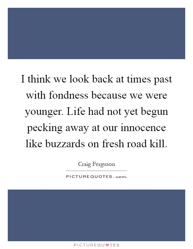 I think we look back at times past with fondness because we were younger. Life had not yet begun pecking away at our innocence like buzzards on fresh road kill Picture Quote #1