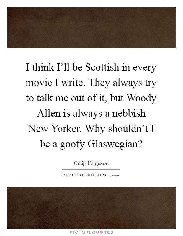 I think I'll be Scottish in every movie I write. They always try to talk me out of it, but Woody Allen is always a nebbish New Yorker. Why shouldn't I be a goofy Glaswegian? Picture Quote #1