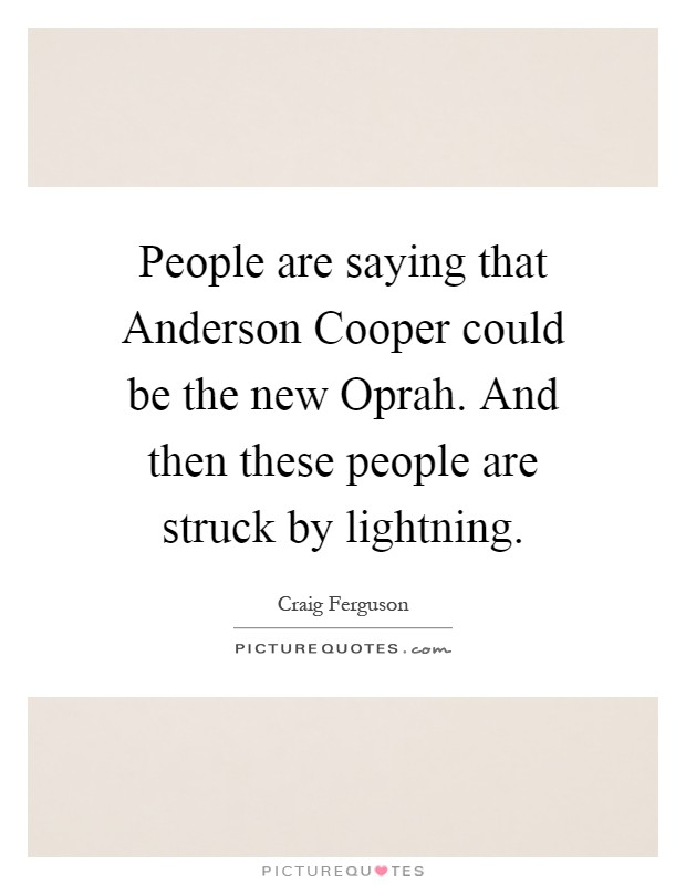 People are saying that Anderson Cooper could be the new Oprah. And then these people are struck by lightning Picture Quote #1