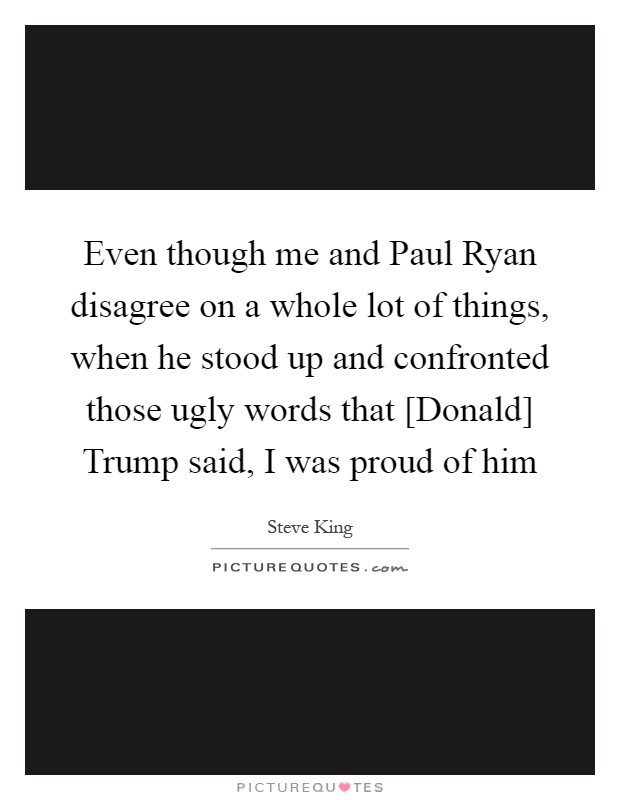 Even though me and Paul Ryan disagree on a whole lot of things, when he stood up and confronted those ugly words that [Donald] Trump said, I was proud of him Picture Quote #1