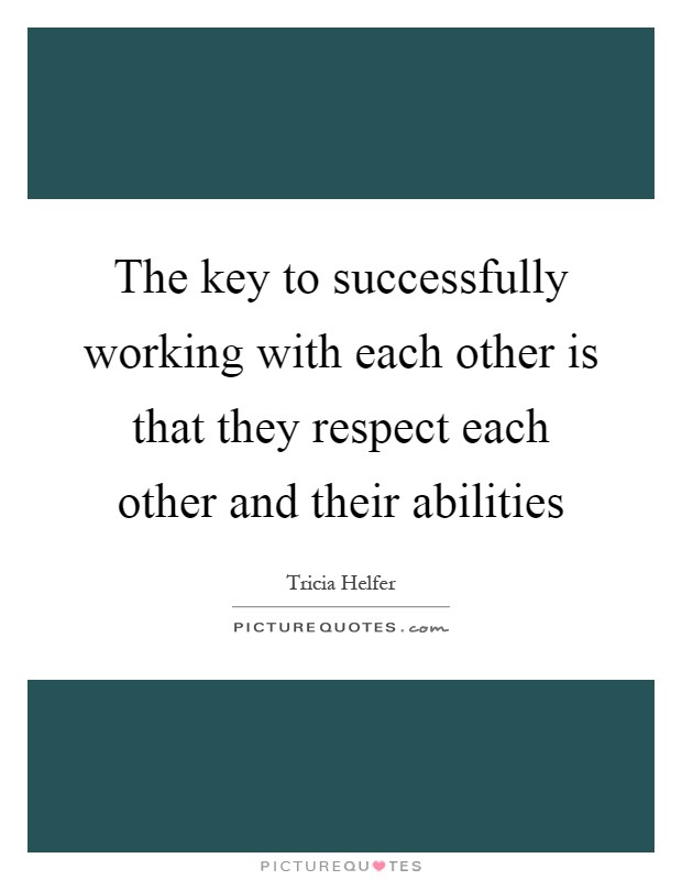 The key to successfully working with each other is that they respect each other and their abilities Picture Quote #1