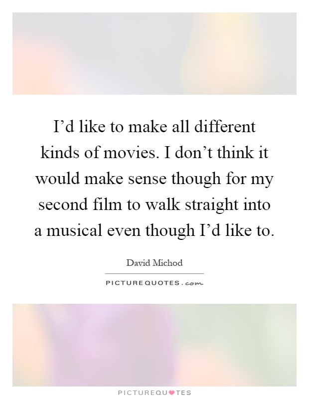 I'd like to make all different kinds of movies. I don't think it would make sense though for my second film to walk straight into a musical even though I'd like to Picture Quote #1