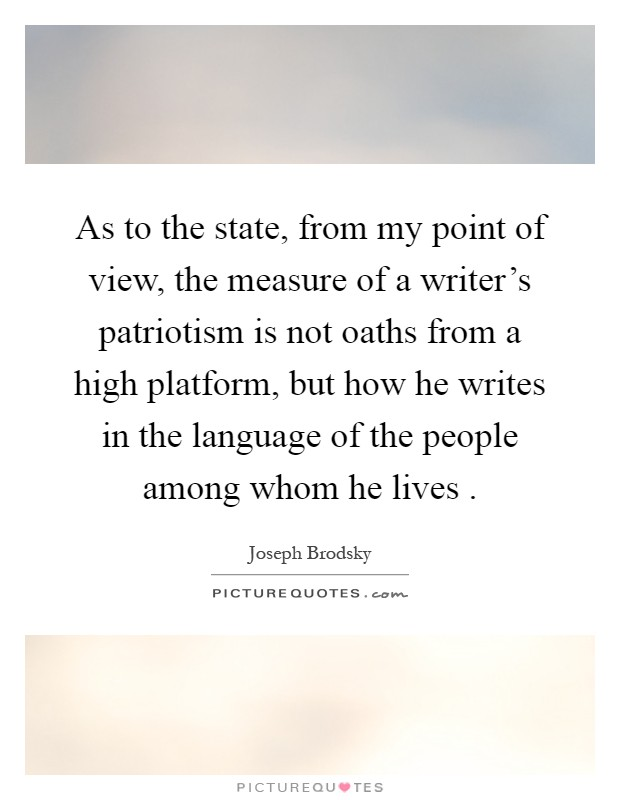 As to the state, from my point of view, the measure of a writer's patriotism is not oaths from a high platform, but how he writes in the language of the people among whom he lives  Picture Quote #1