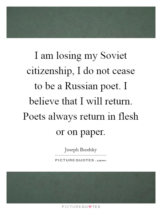 I am losing my Soviet citizenship, I do not cease to be a Russian poet. I believe that I will return. Poets always return in flesh or on paper Picture Quote #1