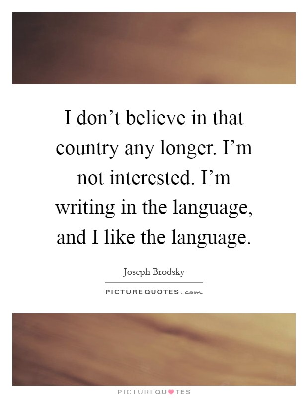 I don't believe in that country any longer. I'm not interested. I'm writing in the language, and I like the language Picture Quote #1