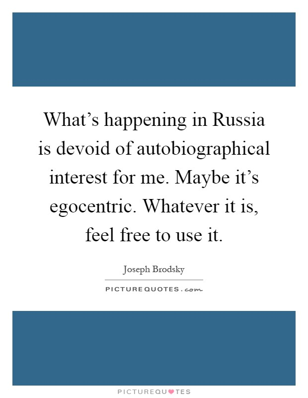 What's happening in Russia is devoid of autobiographical interest for me. Maybe it's egocentric. Whatever it is, feel free to use it Picture Quote #1