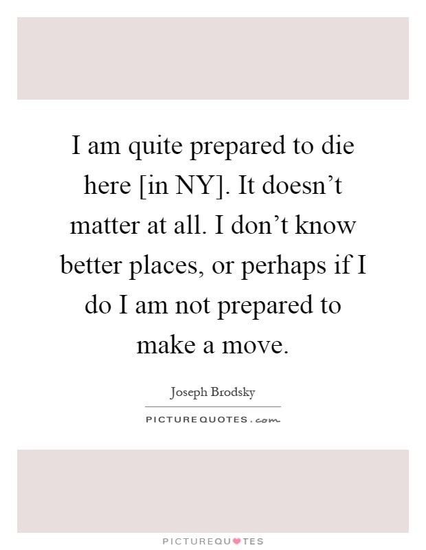 I am quite prepared to die here [in NY]. It doesn't matter at all. I don't know better places, or perhaps if I do I am not prepared to make a move Picture Quote #1
