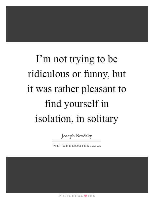 I'm not trying to be ridiculous or funny, but it was rather pleasant to find yourself in isolation, in solitary Picture Quote #1