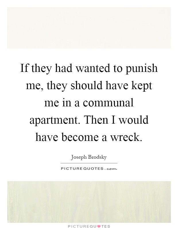 If they had wanted to punish me, they should have kept me in a communal apartment. Then I would have become a wreck Picture Quote #1
