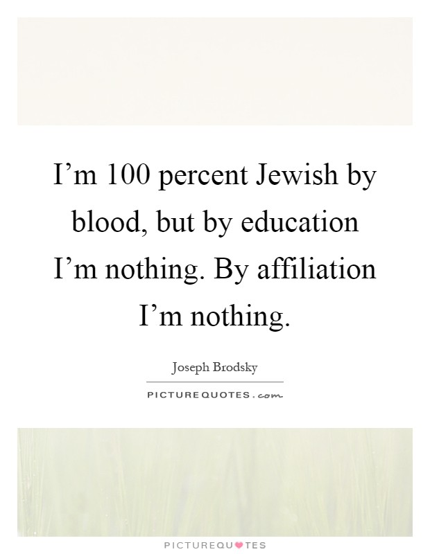I'm 100 percent Jewish by blood, but by education I'm nothing. By affiliation I'm nothing Picture Quote #1