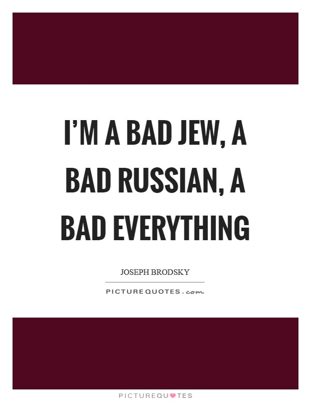 I'm a bad Jew, a bad Russian, a bad everything Picture Quote #1