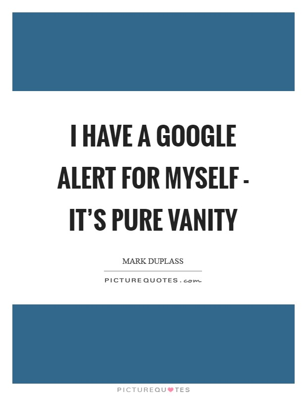 I have a Google alert for myself - it's pure vanity Picture Quote #1