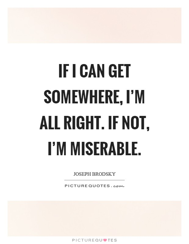 If I can get somewhere, I'm all right. If not, I'm miserable Picture Quote #1