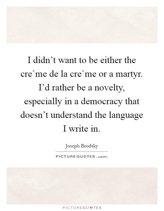 I didn't want to be either the cre`me de la cre`me or a martyr. I'd rather be a novelty, especially in a democracy that doesn't understand the language I write in Picture Quote #1