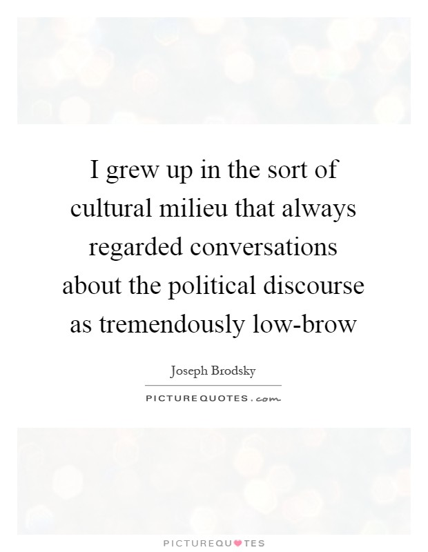 I grew up in the sort of cultural milieu that always regarded conversations about the political discourse as tremendously low-brow Picture Quote #1