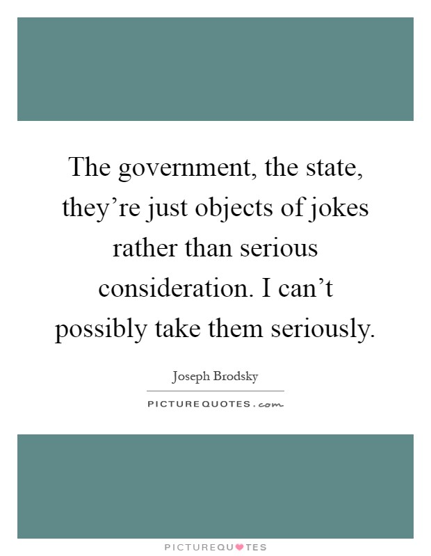 The government, the state, they're just objects of jokes rather than serious consideration. I can't possibly take them seriously Picture Quote #1