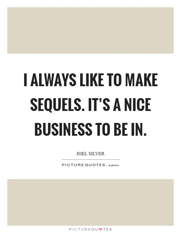 I always like to make sequels. It's a nice business to be in Picture Quote #1