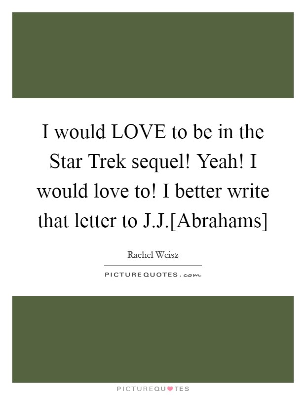 I would LOVE to be in the Star Trek sequel! Yeah! I would love to! I better write that letter to J.J.[Abrahams] Picture Quote #1